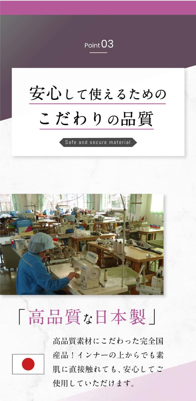 「高品質な日本製」安心して使えるためのこだわりの品質!高品質素材にこだわった完全国産品!インナーの上からでも素肌に直接触れても、安心して使用していただけます。